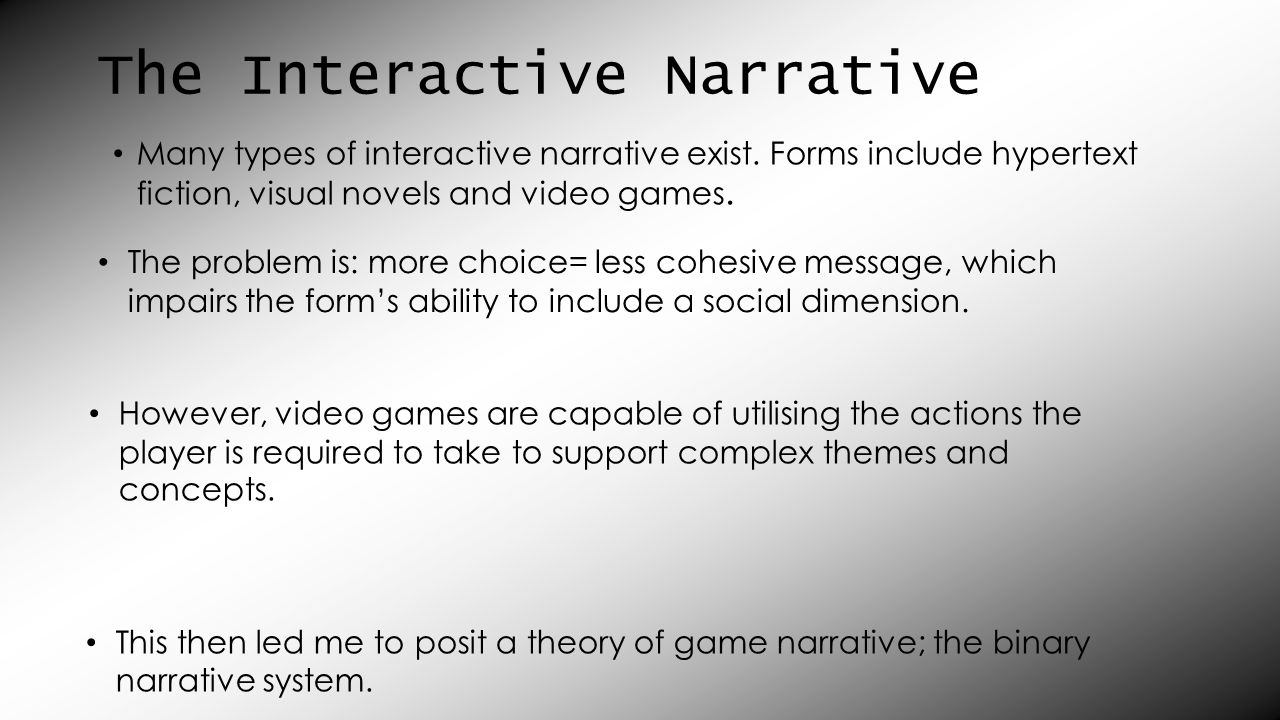 Game Narrative Context Narrative- (why we're doing it) Action Narrative- (what we do) Graphical Auditory Gameworld Design Musical Cues Interface Elements Behavioural Sound Effects Entity Behaviours Avatar Modifications TextualCinematicGameplay Documents Cutscenes Scripted gameplay sequences Voiced Dialogue