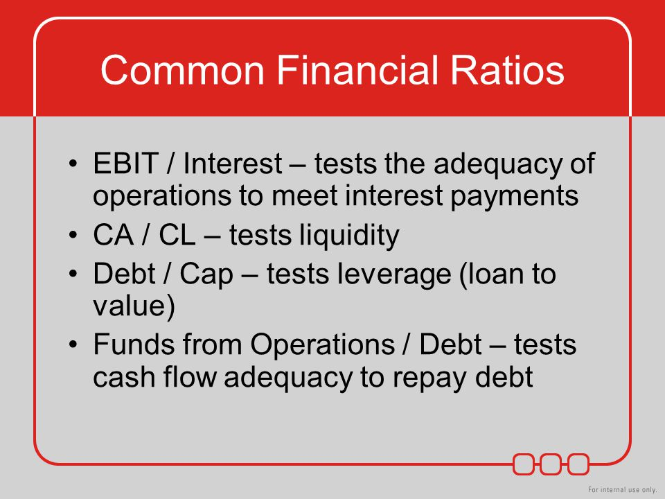Common Financial Ratios EBIT / Interest – tests the adequacy of operations to meet interest payments CA / CL – tests liquidity Debt / Cap – tests leverage (loan to value) Funds from Operations / Debt – tests cash flow adequacy to repay debt