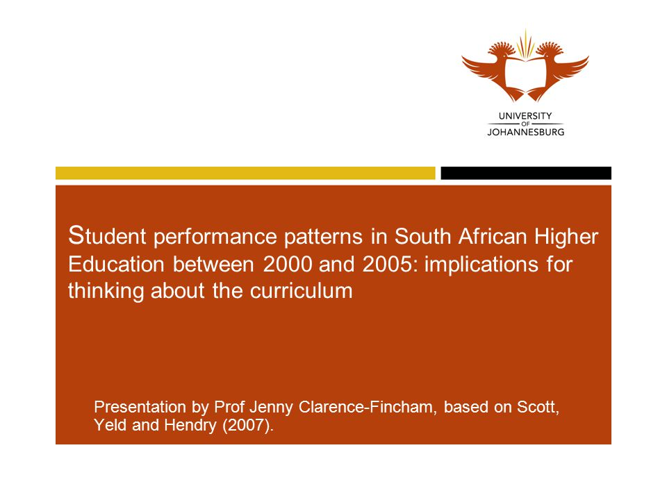S tudent performance patterns in South African Higher Education between 2000 and 2005: implications for thinking about the curriculum Presentation by Prof Jenny Clarence-Fincham, based on Scott, Yeld and Hendry (2007).
