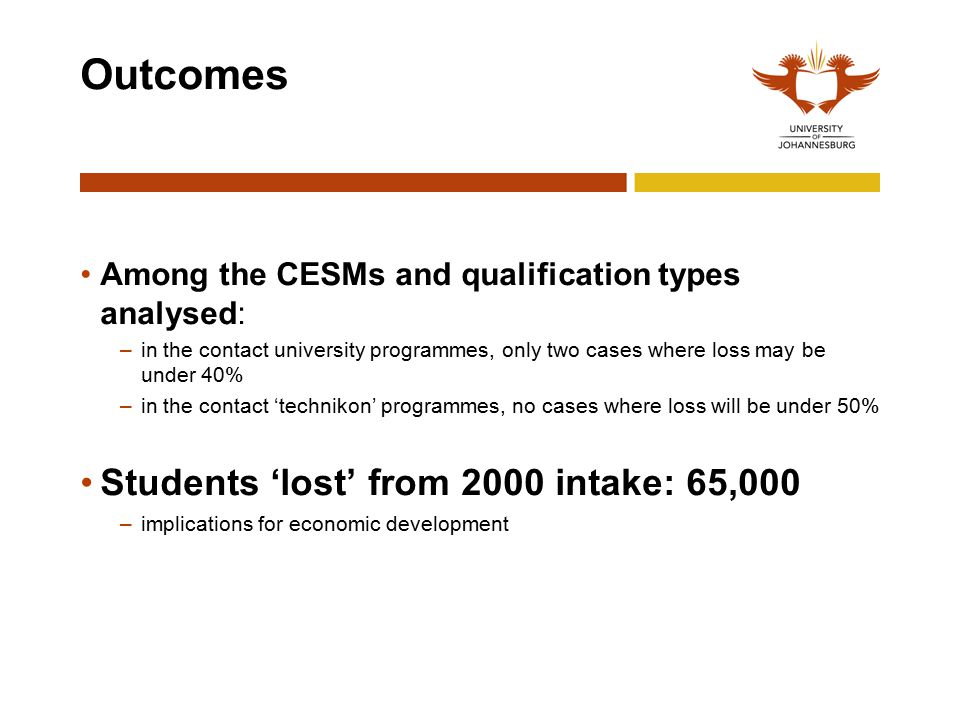 Outcomes Among the CESMs and qualification types analysed: –in the contact university programmes, only two cases where loss may be under 40% –in the contact 'technikon' programmes, no cases where loss will be under 50% Students 'lost' from 2000 intake: 65,000 –implications for economic development