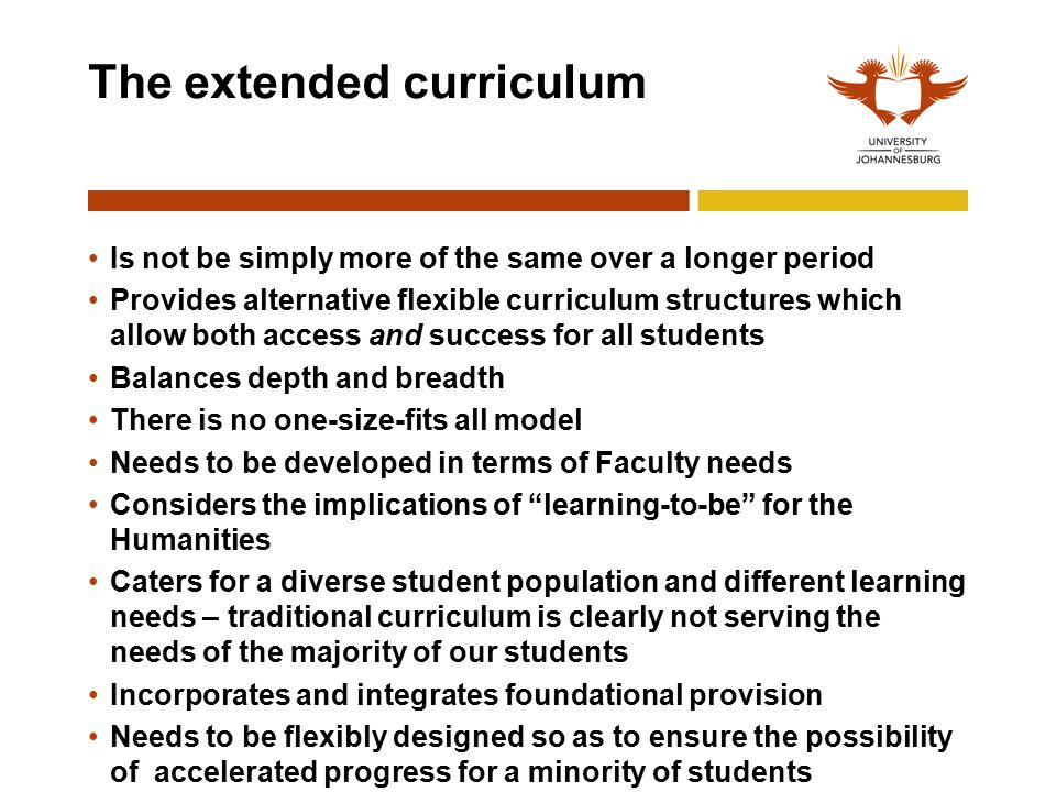 The extended curriculum Is not be simply more of the same over a longer period Provides alternative flexible curriculum structures which allow both access and success for all students Balances depth and breadth There is no one-size-fits all model Needs to be developed in terms of Faculty needs Considers the implications of learning-to-be for the Humanities Caters for a diverse student population and different learning needs – traditional curriculum is clearly not serving the needs of the majority of our students Incorporates and integrates foundational provision Needs to be flexibly designed so as to ensure the possibility of accelerated progress for a minority of students