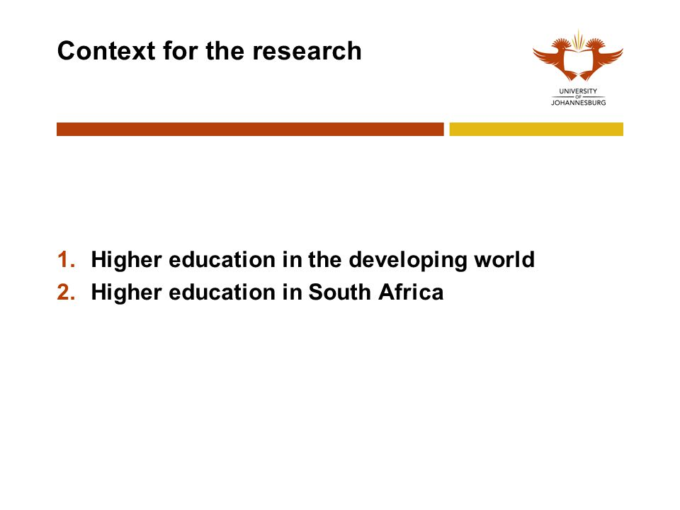 Context for the research 1.Higher education in the developing world 2.Higher education in South Africa