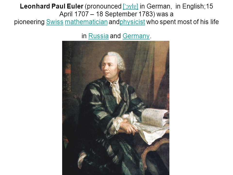 Leonhard Paul Euler (pronounced [ ˈɔʏ l ɐ ] in German, in English;15 April 1707 – 18 September 1783) was a pioneering Swiss mathematician andphysicist