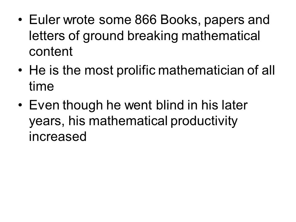 Euler wrote some 866 Books, papers and letters of ground breaking mathematical content He is the most prolific mathematician of all time Even though h