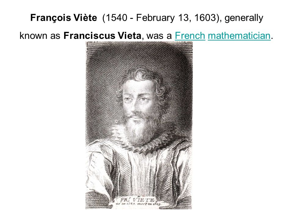 François Viète (1540 - February 13, 1603), generally known as Franciscus Vieta, was a French mathematician.Frenchmathematician