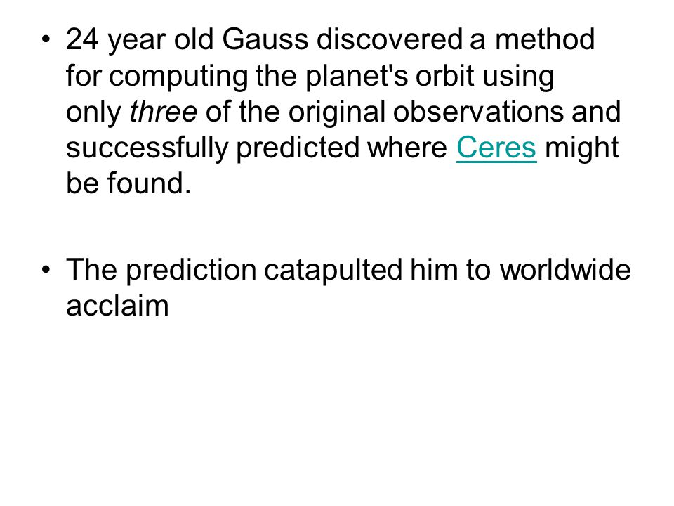 24 year old Gauss discovered a method for computing the planet's orbit using only three of the original observations and successfully predicted where