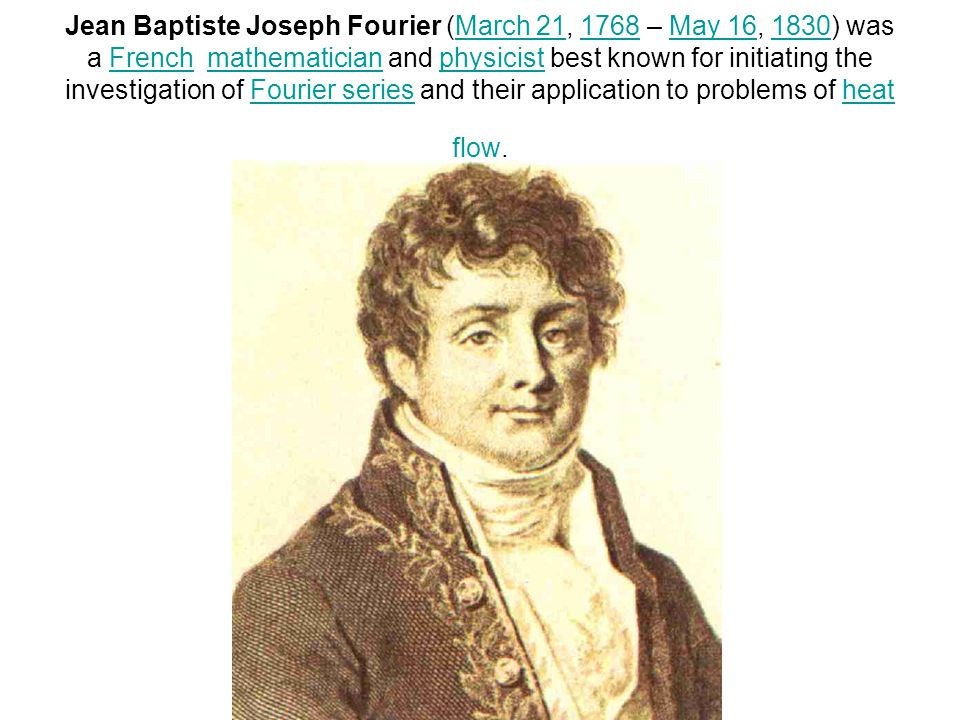 Jean Baptiste Joseph Fourier (March 21, 1768 – May 16, 1830) was a French mathematician and physicist best known for initiating the investigation of F
