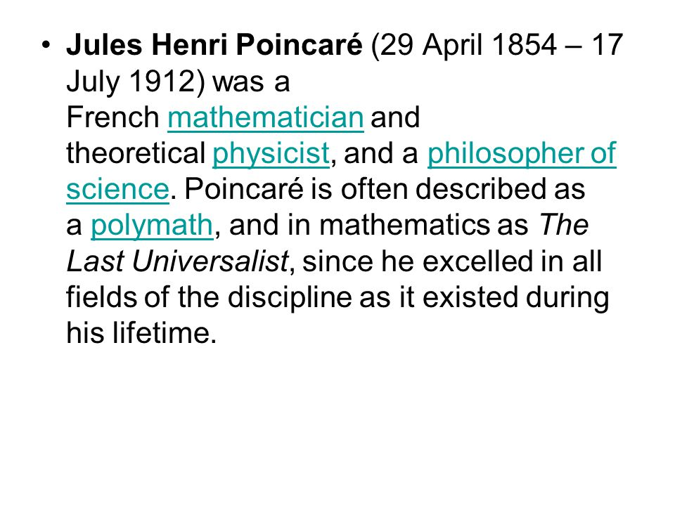 Jules Henri Poincaré (29 April 1854 – 17 July 1912) was a French mathematician and theoretical physicist, and a philosopher of science. Poincaré is of