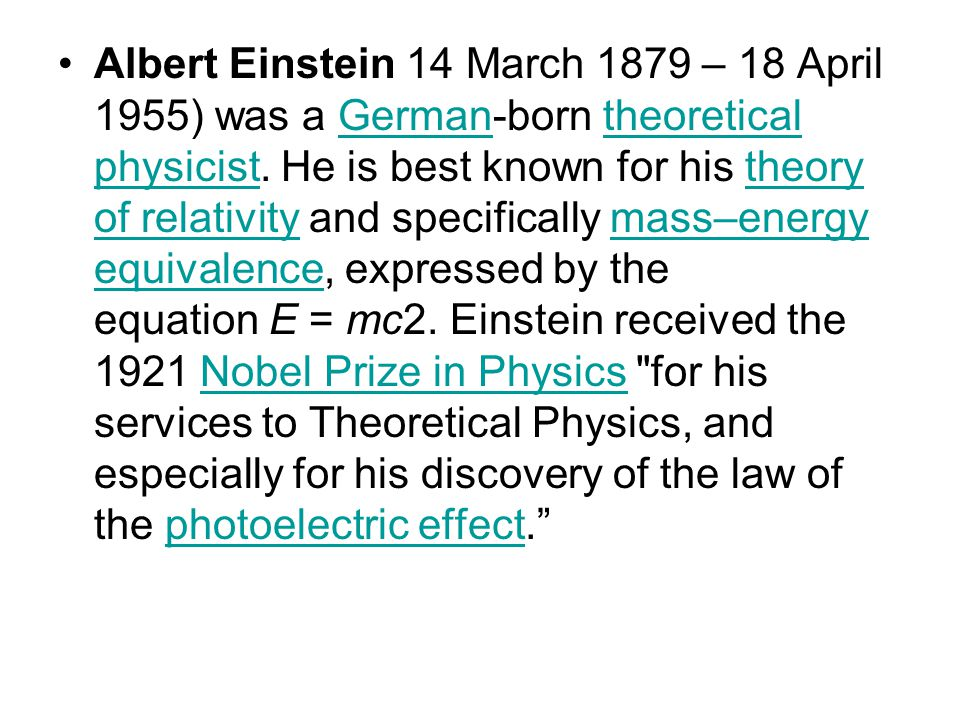 Albert Einstein 14 March 1879 – 18 April 1955) was a German-born theoretical physicist. He is best known for his theory of relativity and specifically