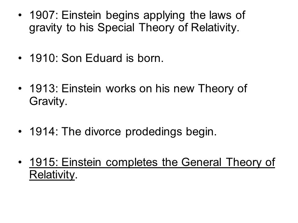 1907: Einstein begins applying the laws of gravity to his Special Theory of Relativity. 1910: Son Eduard is born. 1913: Einstein works on his new Theo