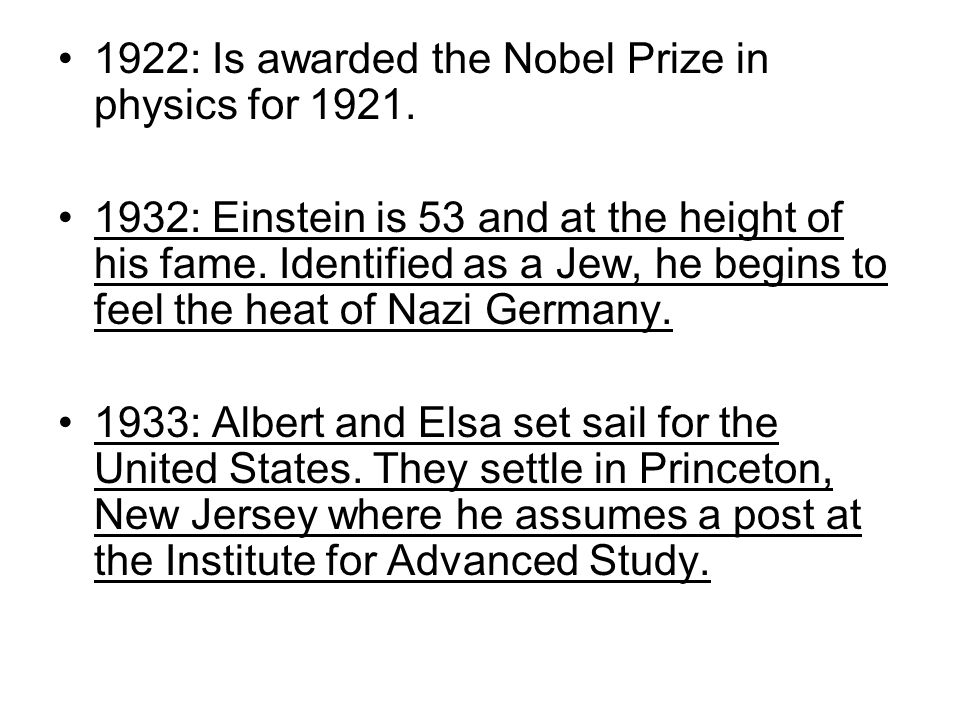 1922: Is awarded the Nobel Prize in physics for 1921. 1932: Einstein is 53 and at the height of his fame. Identified as a Jew, he begins to feel the h