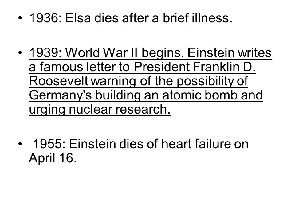 1936: Elsa dies after a brief illness. 1939: World War II begins. Einstein writes a famous letter to President Franklin D. Roosevelt warning of the po