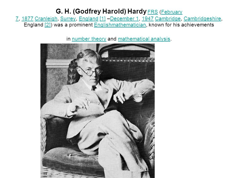 G. H. (Godfrey Harold) Hardy FRS (February 7, 1877 Cranleigh, Surrey, England [1] –December 1, 1947 Cambridge, Cambridgeshire, England [2]) was a prom