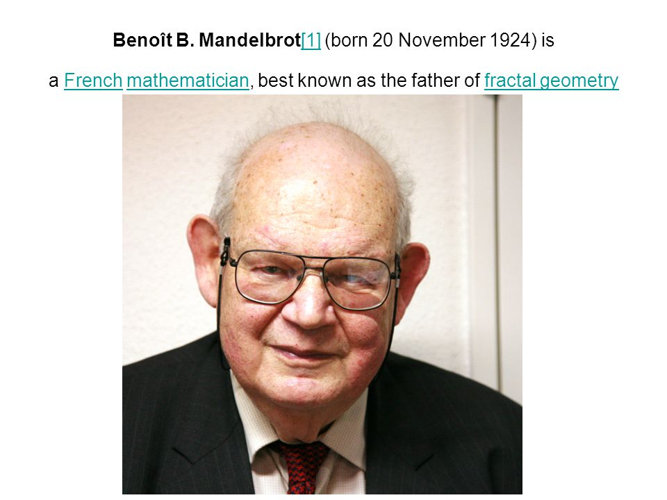 Benoît B. Mandelbrot[1] (born 20 November 1924) is a French mathematician, best known as the father of fractal geometry[1]Frenchmathematicianfractal g