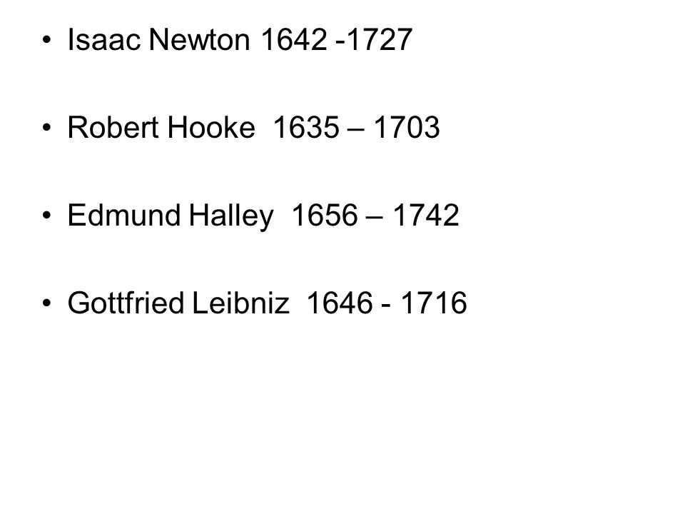 Isaac Newton 1642 -1727 Robert Hooke 1635 – 1703 Edmund Halley 1656 – 1742 Gottfried Leibniz 1646 - 1716