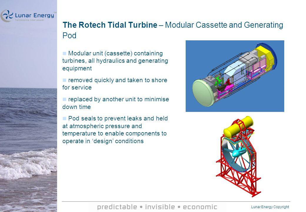 Lunar Energy Copyright The Rotech Tidal Turbine – Modular Cassette and Generating Pod Modular unit (cassette) containing turbines, all hydraulics and generating equipment removed quickly and taken to shore for service replaced by another unit to minimise down time Pod seals to prevent leaks and held at atmospheric pressure and temperature to enable components to operate in 'design' conditions