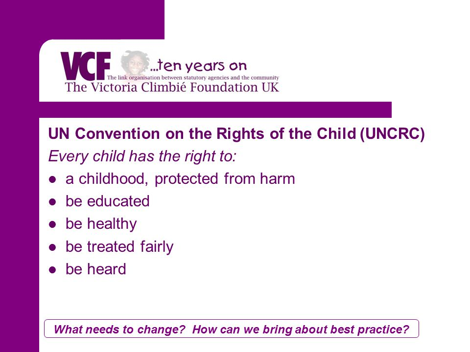 UN Convention on the Rights of the Child (UNCRC) Every child has the right to: a childhood, protected from harm be educated be healthy be treated fairly be heard What needs to change.