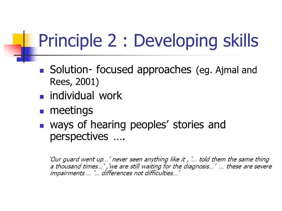 Principle 2 : Developing skills Solution- focused approaches (eg.