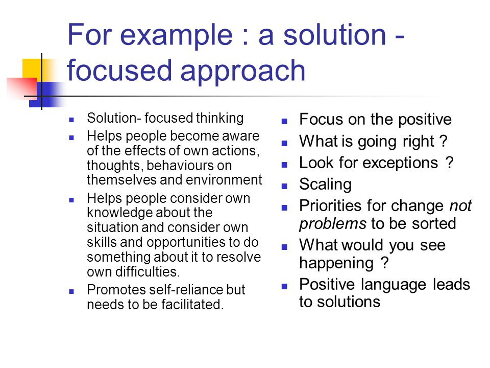 For example : a solution - focused approach Solution- focused thinking Helps people become aware of the effects of own actions, thoughts, behaviours on themselves and environment Helps people consider own knowledge about the situation and consider own skills and opportunities to do something about it to resolve own difficulties.