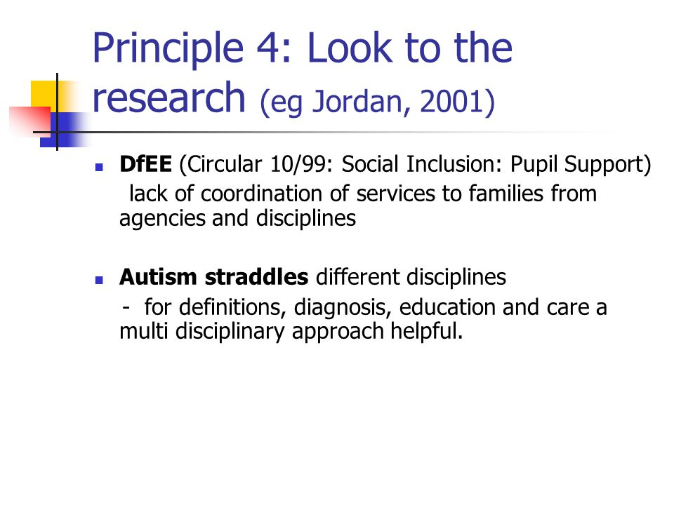 Principle 4: Look to the research (eg Jordan, 2001) DfEE (Circular 10/99: Social Inclusion: Pupil Support) lack of coordination of services to families from agencies and disciplines Autism straddles different disciplines - for definitions, diagnosis, education and care a multi disciplinary approach helpful.
