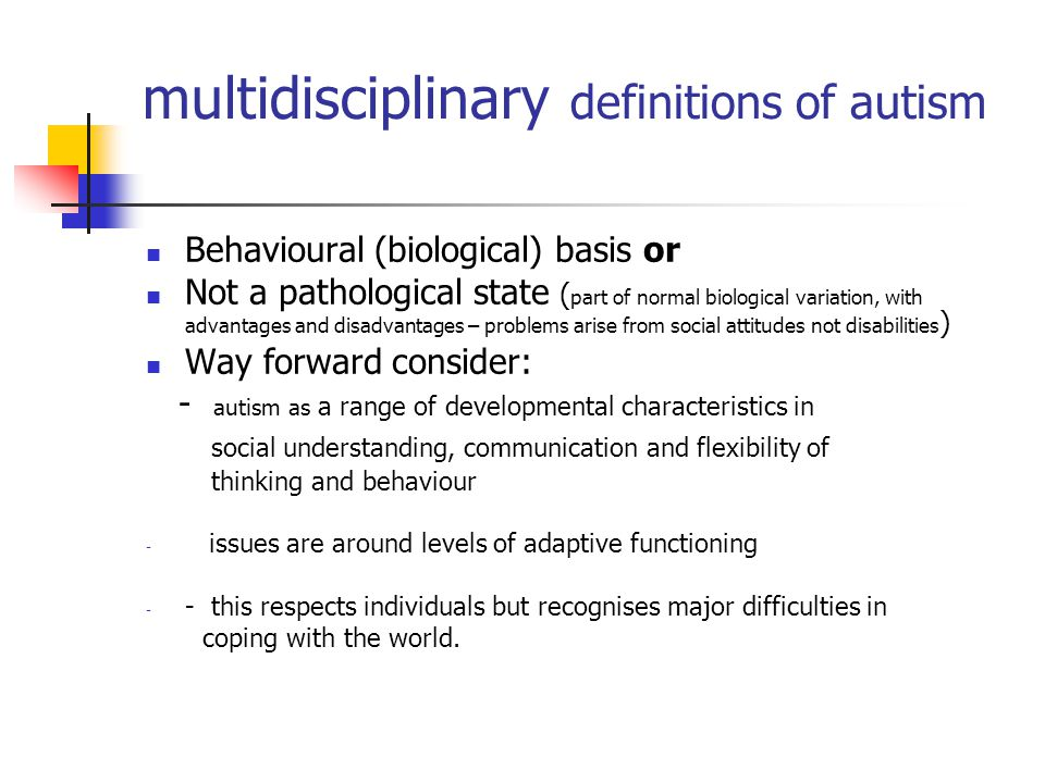 multidisciplinary definitions of autism Behavioural (biological) basis or Not a pathological state ( part of normal biological variation, with advantages and disadvantages – problems arise from social attitudes not disabilities ) Way forward consider: - autism as a range of developmental characteristics in social understanding, communication and flexibility of thinking and behaviour - issues are around levels of adaptive functioning - - this respects individuals but recognises major difficulties in coping with the world.