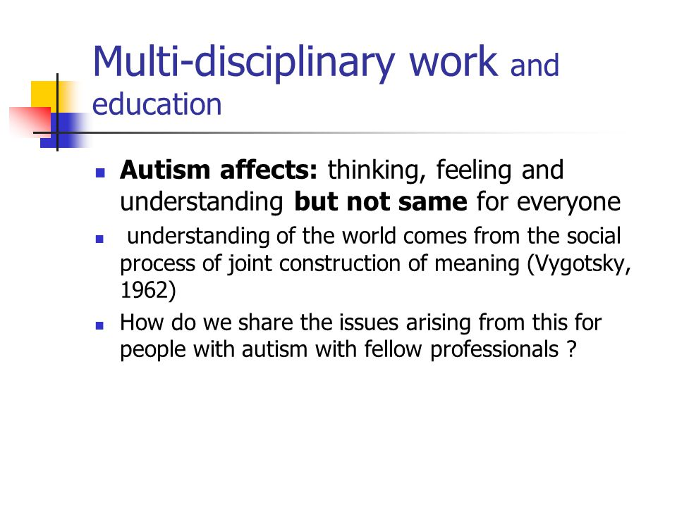 Multi-disciplinary work and education Autism affects: thinking, feeling and understanding but not same for everyone understanding of the world comes from the social process of joint construction of meaning (Vygotsky, 1962) How do we share the issues arising from this for people with autism with fellow professionals ?