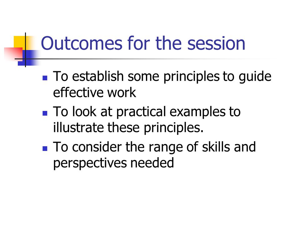 Outcomes for the session To establish some principles to guide effective work To look at practical examples to illustrate these principles.