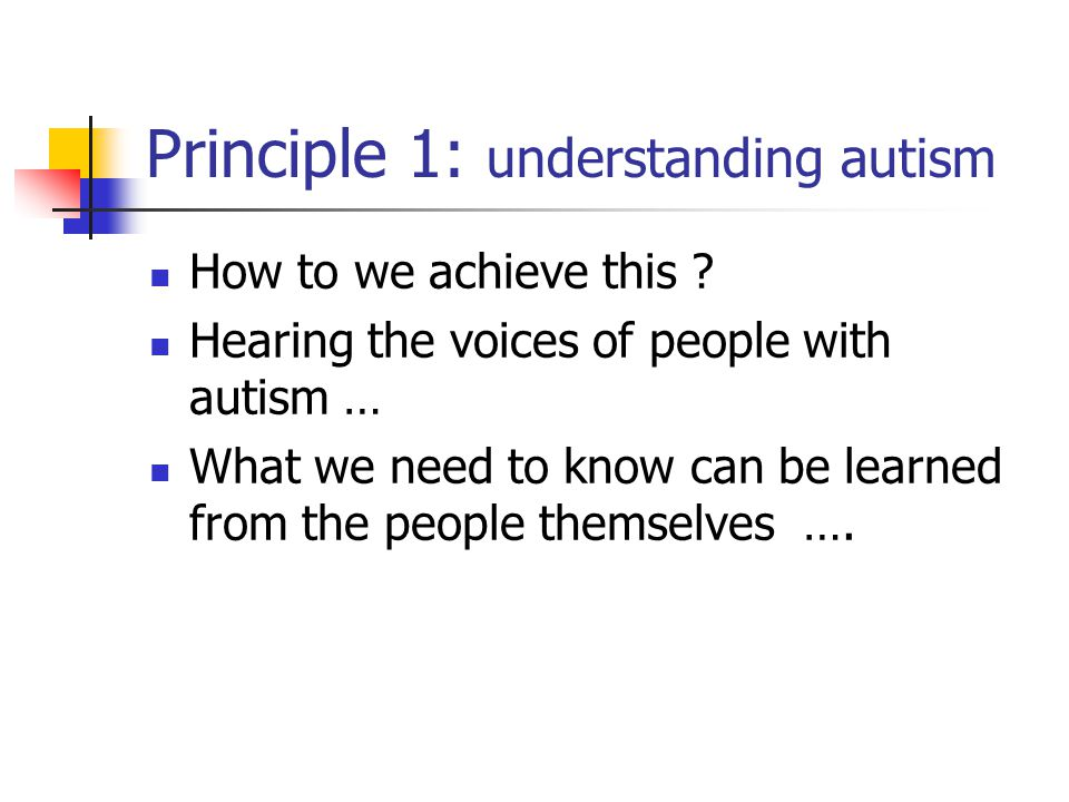 Principle 1: understanding autism How to we achieve this .