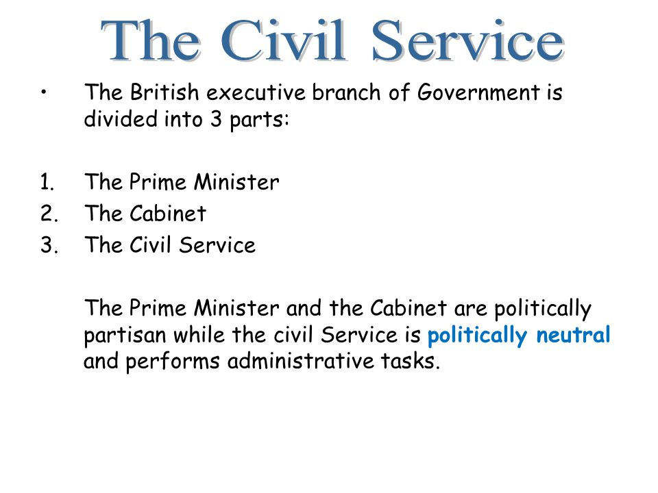 The British executive branch of Government is divided into 3 parts: 1.The Prime Minister 2.The Cabinet 3.The Civil Service The Prime Minister and the Cabinet are politically partisan while the civil Service is politically neutral and performs administrative tasks.