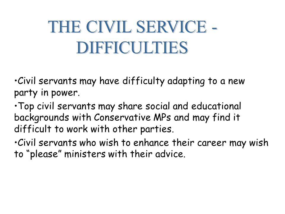 THE CIVIL SERVICE - DIFFICULTIES Civil servants may have difficulty adapting to a new party in power.