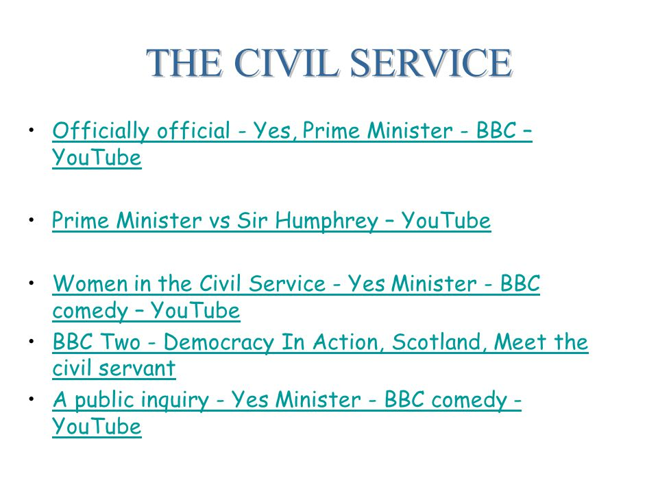 THE CIVIL SERVICE Officially official - Yes, Prime Minister - BBC – YouTubeOfficially official - Yes, Prime Minister - BBC – YouTube Prime Minister vs Sir Humphrey – YouTube Women in the Civil Service - Yes Minister - BBC comedy – YouTubeWomen in the Civil Service - Yes Minister - BBC comedy – YouTube BBC Two - Democracy In Action, Scotland, Meet the civil servantBBC Two - Democracy In Action, Scotland, Meet the civil servant A public inquiry - Yes Minister - BBC comedy - YouTubeA public inquiry - Yes Minister - BBC comedy - YouTube