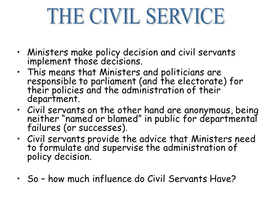 Ministers make policy decision and civil servants implement those decisions.