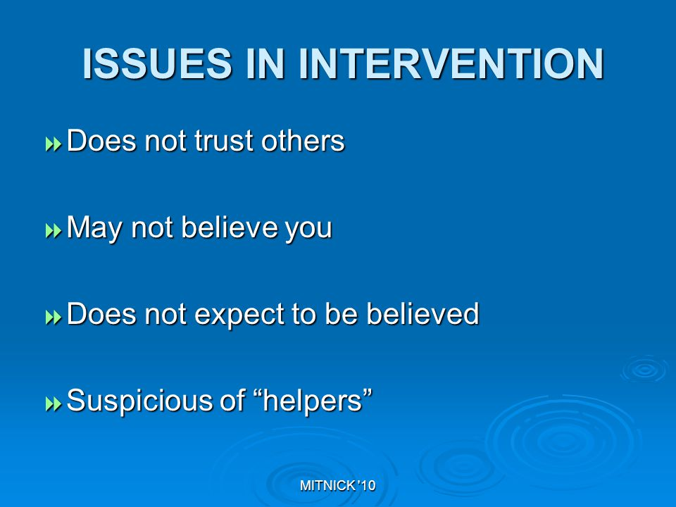 MITNICK 10 ISSUES IN INTERVENTION ISSUES IN INTERVENTION  Does not trust others  May not believe you  Does not expect to be believed  Suspicious of helpers