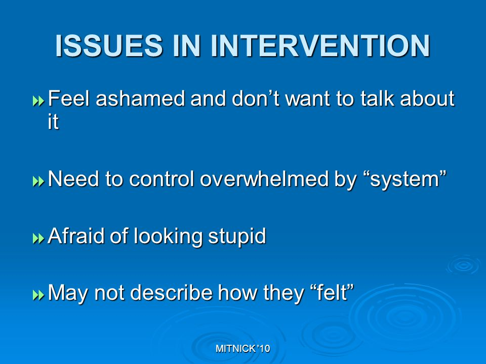 MITNICK 10 ISSUES IN INTERVENTION  Feel ashamed and don't want to talk about it  Need to control overwhelmed by system  Afraid of looking stupid  May not describe how they felt