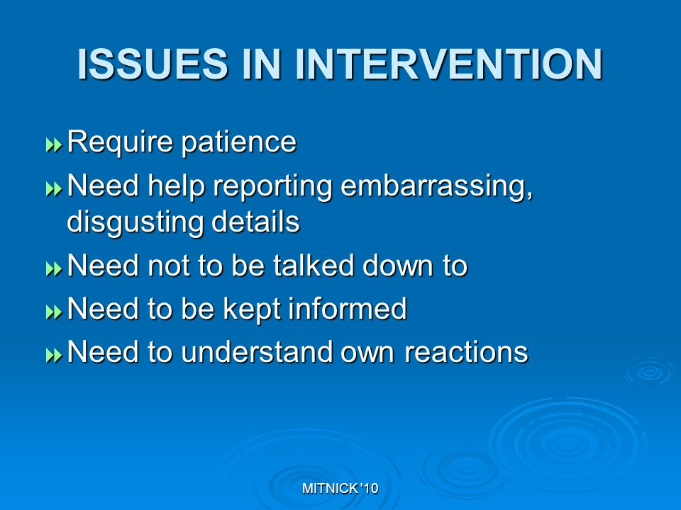 MITNICK 10 ISSUES IN INTERVENTION  Require patience  Need help reporting embarrassing, disgusting details  Need not to be talked down to  Need to be kept informed  Need to understand own reactions