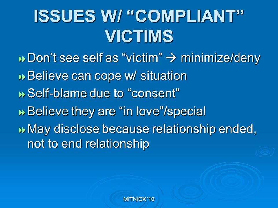 MITNICK 10 ISSUES W/ COMPLIANT VICTIMS  Don't see self as victim  minimize/deny  Believe can cope w/ situation  Self-blame due to consent  Believe they are in love /special  May disclose because relationship ended, not to end relationship