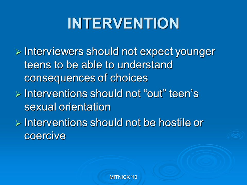 MITNICK 10 INTERVENTION  Interviewers should not expect younger teens to be able to understand consequences of choices  Interventions should not out teen's sexual orientation  Interventions should not be hostile or coercive