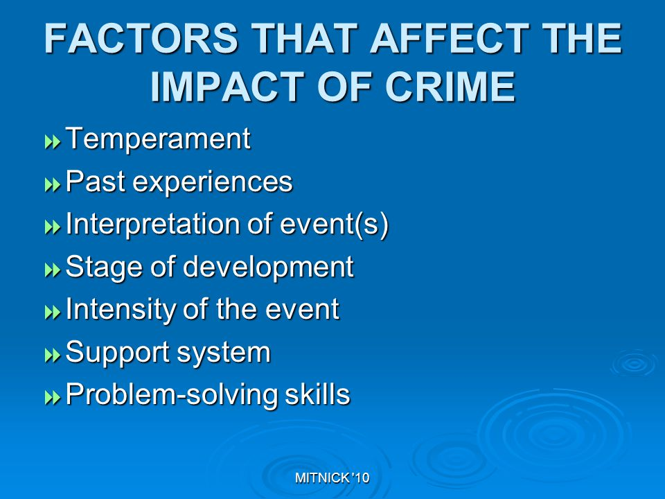 MITNICK 10 FACTORS THAT AFFECT THE IMPACT OF CRIME  Temperament  Past experiences  Interpretation of event(s)  Stage of development  Intensity of the event  Support system  Problem-solving skills