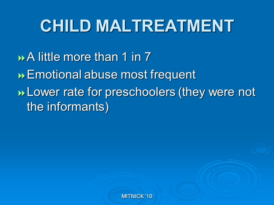 MITNICK 10 CHILD MALTREATMENT  A little more than 1 in 7  Emotional abuse most frequent  Lower rate for preschoolers (they were not the informants)