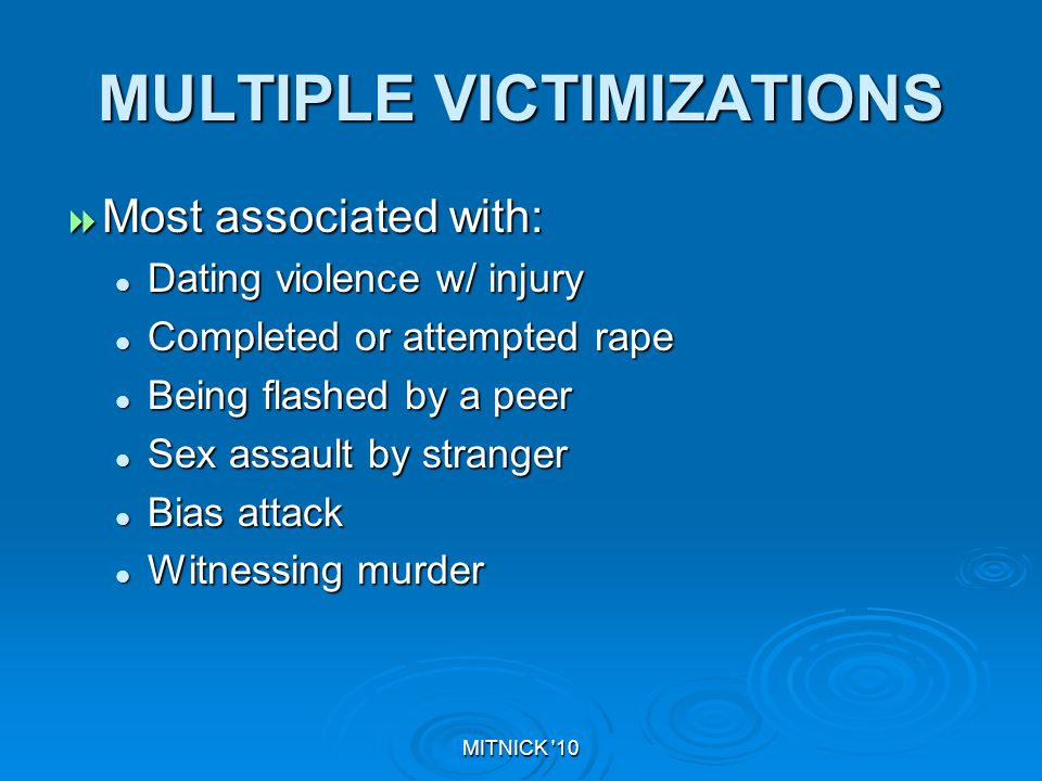 MITNICK 10 MULTIPLE VICTIMIZATIONS  Most associated with: Dating violence w/ injury Dating violence w/ injury Completed or attempted rape Completed or attempted rape Being flashed by a peer Being flashed by a peer Sex assault by stranger Sex assault by stranger Bias attack Bias attack Witnessing murder Witnessing murder
