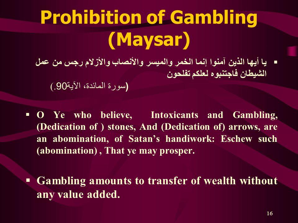16 Prohibition of Gambling (Maysar)  يا أيها الذين آمنوا إنما الخمر والميسر والأنصاب والأزلام رجس من عمل الشيطان فاجتنبوه لعلكم تفلحون ( سورة المائدة، الآية 90(.