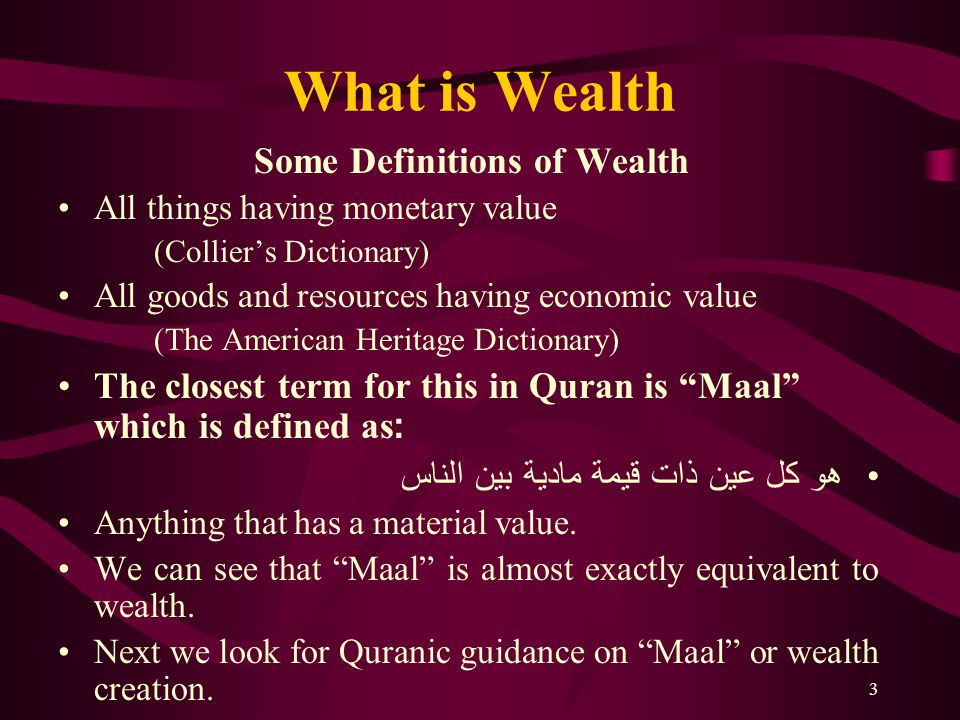 3 What is Wealth Some Definitions of Wealth All things having monetary value (Collier's Dictionary) All goods and resources having economic value (The American Heritage Dictionary) The closest term for this in Quran is Maal which is defined as: هو كل عين ذات قيمة مادية بين الناس Anything that has a material value.