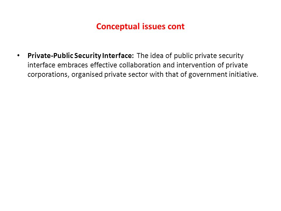 Conceptual issues cont Private-Public Security Interface: The idea of public private security interface embraces effective collaboration and intervent