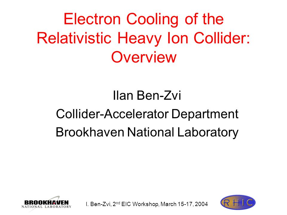 I. Ben-Zvi, 2 nd EIC Workshop, March 15-17, 2004 Electron Cooling of the Relativistic Heavy Ion Collider: Overview Ilan Ben-Zvi Collider-Accelerator D