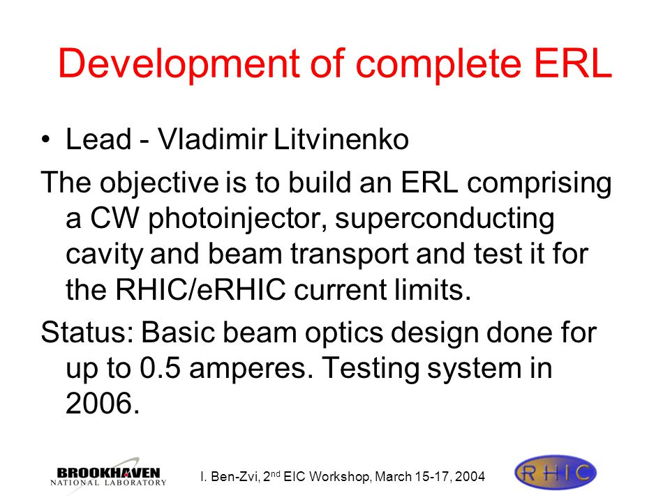 I. Ben-Zvi, 2 nd EIC Workshop, March 15-17, 2004 Development of complete ERL Lead - Vladimir Litvinenko The objective is to build an ERL comprising a