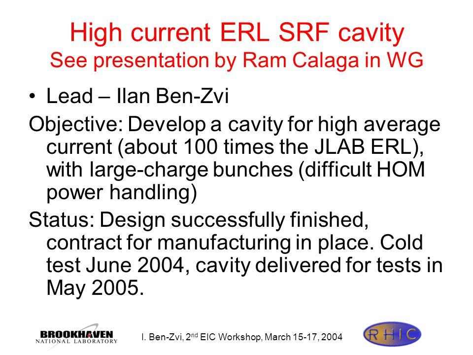 I. Ben-Zvi, 2 nd EIC Workshop, March 15-17, 2004 High current ERL SRF cavity See presentation by Ram Calaga in WG Lead – Ilan Ben-Zvi Objective: Devel