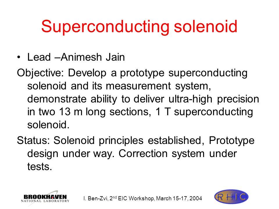 I. Ben-Zvi, 2 nd EIC Workshop, March 15-17, 2004 Superconducting solenoid Lead –Animesh Jain Objective: Develop a prototype superconducting solenoid a