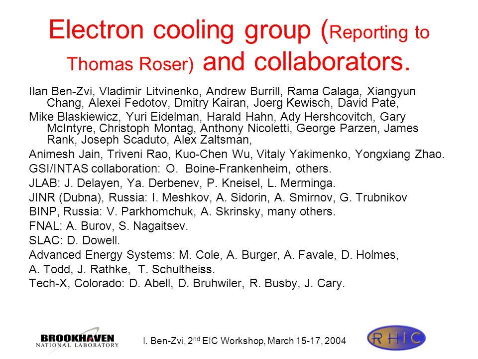 I. Ben-Zvi, 2 nd EIC Workshop, March 15-17, 2004 Electron cooling group ( Reporting to Thomas Roser) and collaborators. Ilan Ben-Zvi, Vladimir Litvine
