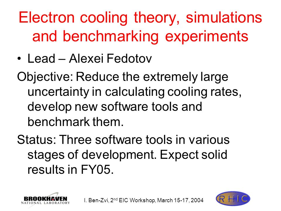 I. Ben-Zvi, 2 nd EIC Workshop, March 15-17, 2004 Electron cooling theory, simulations and benchmarking experiments Lead – Alexei Fedotov Objective: Re