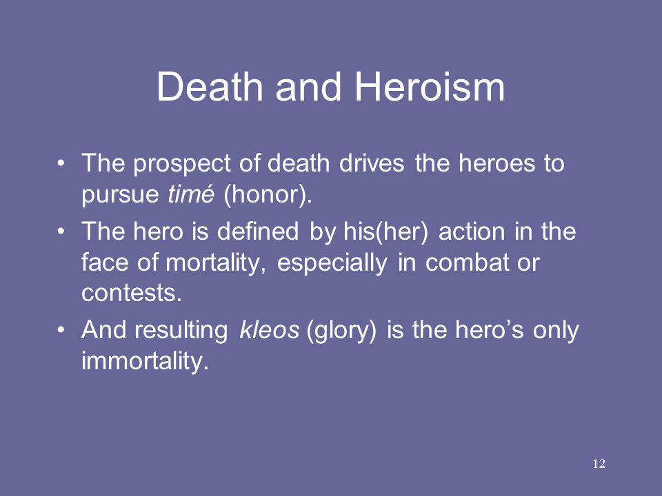 12 Death and Heroism The prospect of death drives the heroes to pursue timé (honor). The hero is defined by his(her) action in the face of mortality,